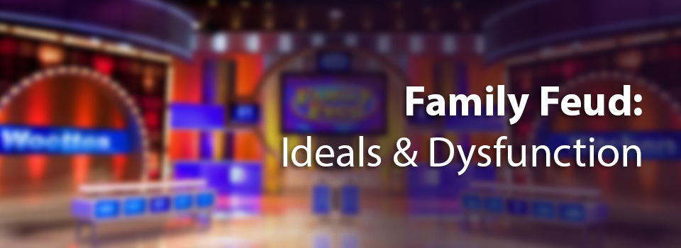 Family-Feud---Ideals-and-Dysfunction